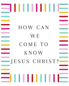Primary Lesson Help-How can we come to know Jesus Christ?