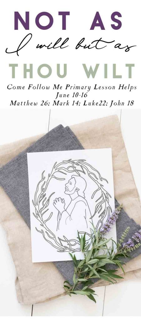 """June 10–16 Matthew 26; Mark 14; Luke 22; John 18 """"Not as I Will, but as Thou Wilt"""" -Come Follow Me primary Lesson Helps"""